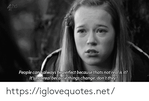 Change, Net, and They: 4hd  People cantalways beperfect because thats not real is it?  It's not real because things change, don't they? https://iglovequotes.net/