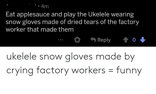 Crying, Funny, and Snow: 4m  Eat applesauce and play the Ukelele wearing  snow gloves made of dried tears of the factory  worker that made them  0  Reply ukelele snow gloves made by crying factory workers = funny