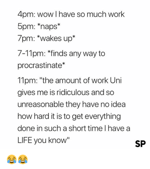 "Life, Wow, and Work: 4pm: wow I have so much work  5pm: naps*  7pm: *wakes up*  7-11pm: *finds any way to  procrastinate*  11pm: ""the amount of work Uni  gives me is ridiculous and so  unreasonable they have no idea  how hard it is to get everything  done in such a short time I have a  LIFE you know""  SP 😂😂"