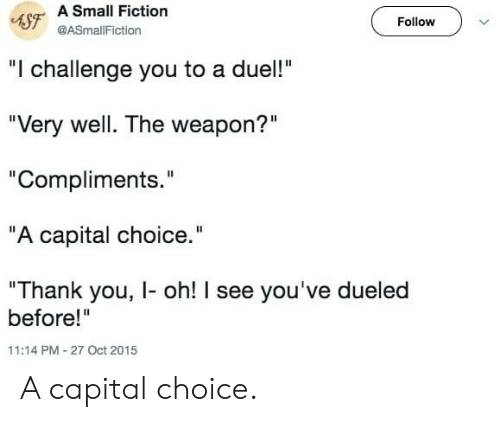 "challenge: 4SF A Small Fiction  Follow  @ASmallFiction  ""I challenge you to a duel!""  ""Very well. The weapon?""  ""Compliments.""  ""A capital choice.""  ""Thank you, I- oh! I see you've dueled  before!""  11:14 PM-27 Oct 2015 A capital choice."