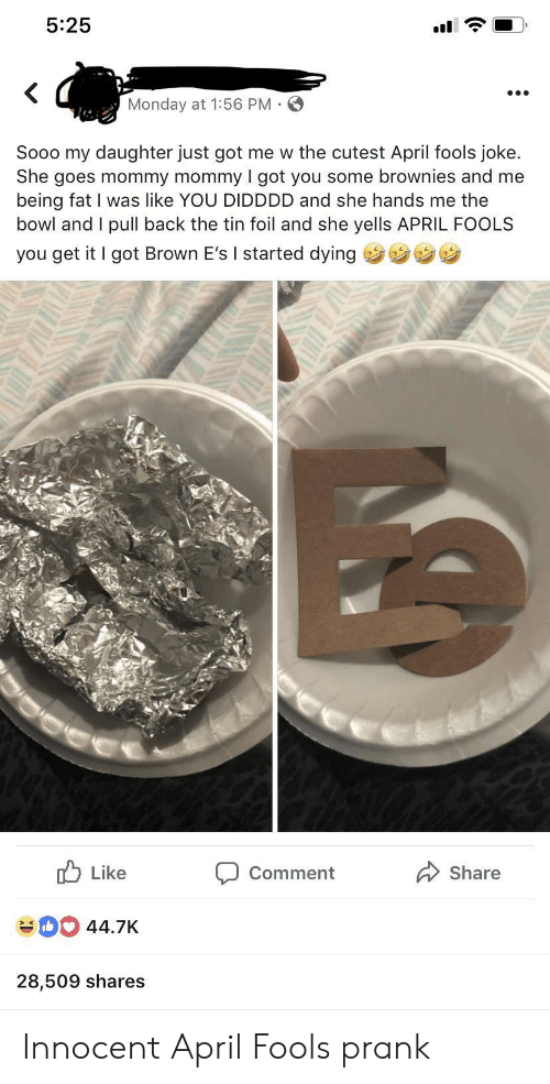 Prank, Monday, and April Fools: 5:25  Monday at 1:56 PM  Sooo my daughter just got me w the cutest April fools joke.  She goes mommy mommy I got you some brownies and me  being fat I was like YOU DIDDDD and she hands me the  bowl and I pull back the tin foil and she yells APRIL FOOLS  you get it I got Brown E's I started dying  u Like  Comment Share  44.7K  28,509 shares Innocent April Fools prank