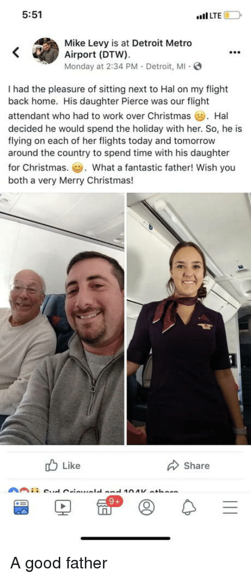 """The Holiday: 5:51  """"Il LTE  Mike Levy is at Detroit Metro  Airport (DTW).  Monday at 2:34 PM. Detroit, M S  99e  I had the pleasure of sitting next to Hal on my flight  back home. His daughter Pierce was our flight  attendant who had to work over Christmas Hal  decided he would spend the holiday with her. So, he is  flying on each of her flights today and tomorrow  around the country to spend time with his daughter  for Christmas.. What a fantastic father! Wish you  both a very Merry Christmas!  b Like  Share A good father"""