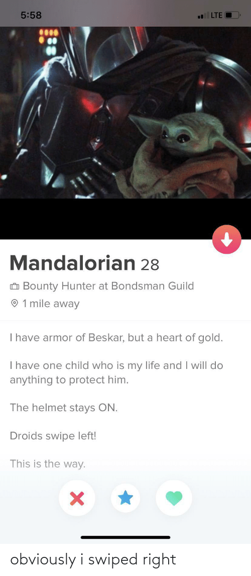 armor: 5:58  LTE  Mandalorian 28  O Bounty Hunter at Bondsman Guild  O 1 mile away  Ihave armor of Beskar, but a heart of gold.  I have one child who is my life and I will do  anything to protect him.  The helmet stays ON.  Droids swipe left!  This is the way. obviously i swiped right