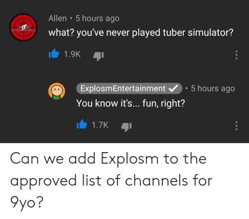 Never, Approved, and Add: 5 hours ago  Allen  ALLE  what? you've never played tuber simulator?  1.9K  5 hours ago  ExplosmEntertainment  You know it's... fun, right?  1.7K Can we add Explosm to the approved list of channels for 9yo?