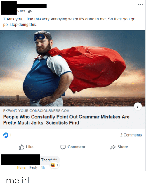 Thank You, Mistakes, and Irl: 5 hrs  Thank you. I find this very annoying when it's done to me. So their you go  ppl stop doing this  EXPAND-YOUR-CONSCIOUSNESS.COM  People Who Constantly Point Out Grammar Mistakes Are  Pretty Much Jerks, Scientists Find  1  2 Comments  Like  Share  Comment  There  1  Haha Reply 4h me irl