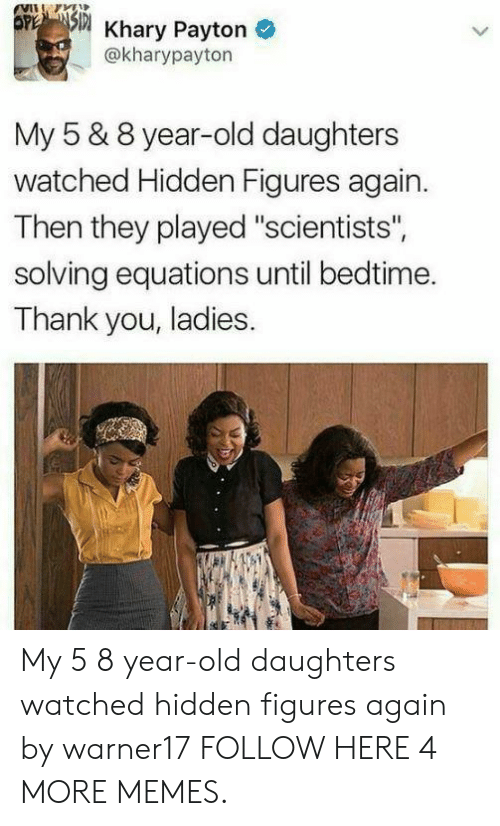 "Equations: 5 Khary Payton  @kharypayton  My 5 & 8 year-old daughters  watched Hidden Figures again.  Then they played ""scientists"",  solving equations until bedtime.  Thank you, ladies. My 5  8 year-old daughters watched hidden figures again by warner17 FOLLOW HERE 4 MORE MEMES."