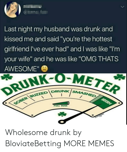 "Dank, Drunk, and Memes: 5  Last night my husband was drunk and  kissed me and said ""you're the hottest  girlfriend I've ever had"" and I was like ""I'm  your wife"" and he was like ""OMG THATS  AWESOME""  DRUNK-OM  IDRUNKis  NK SMASHED  FULL TANK Wholesome drunk by BloviateBetting MORE MEMES"