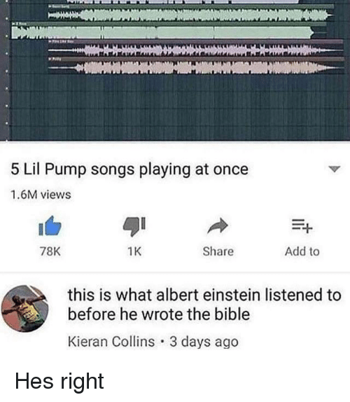 Albert Einstein: 5 Lil Pump songs playing at once  1.6M views  78K  1K  Share  Add to  this is what albert einstein listened to  before he wrote the bible  Kieran Collins 3 days ago Hes right