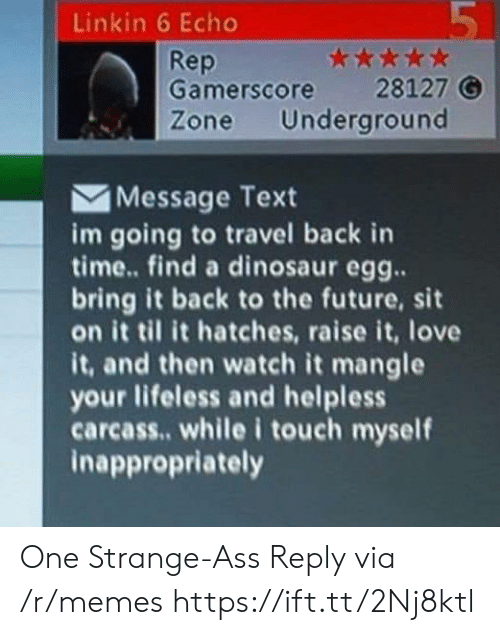 Ass, Back to the Future, and Dinosaur: 5  Linkin 6 Echo  * *  28127 G  Underground  Rep  Gamerscore  Zone  Message Text  im going to travel back in  time... find a dinosaur egg..  bring it back to the future, sit  it til it hatches, raise it, love  it, and then watch it mangle  your lifeless and helpless  carcass.. while i touch myself  inappropriately  LO One Strange-Ass Reply via /r/memes https://ift.tt/2Nj8ktl