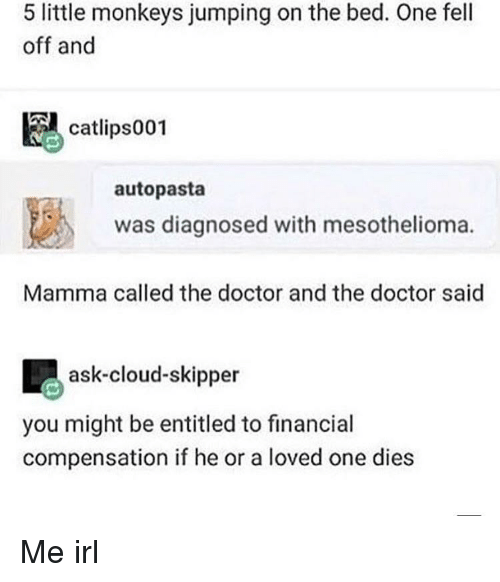 Doctor, Cloud, and Entitled: 5 little monkeys jumping on the bed. One fell  off and  catlips001  autopasta  1邕  was diagnosed with mesothelioma.  Mamma called the doctor and the doctor said  ask-cloud-skipper  you might be entitled to financial  compensation if he or a loved one dies Me irl