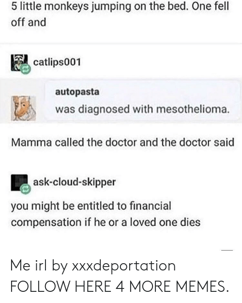 Dank, Doctor, and Memes: 5 little monkeys jumping on the bed. One fell  off and  catlips001  autopasta  1邕  was diagnosed with mesothelioma.  Mamma called the doctor and the doctor said  ask-cloud-skipper  you might be entitled to financial  compensation if he or a loved one dies Me irl by xxxdeportation FOLLOW HERE 4 MORE MEMES.