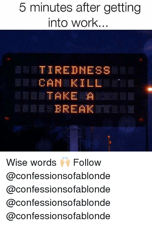 Memes, Work, and Break: 5 minutes after getting  into work  TIREDNESS  CAN KILL  BREAK Wise words 🙌🏼 Follow @confessionsofablonde @confessionsofablonde @confessionsofablonde @confessionsofablonde