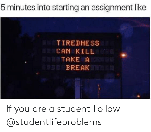 Tumblr, Break, and Http: 5 minutes into starting an assignment like  TIREDNESS  CAN KILL  TAKE A  BREAK If you are a student Follow @studentlifeproblems​