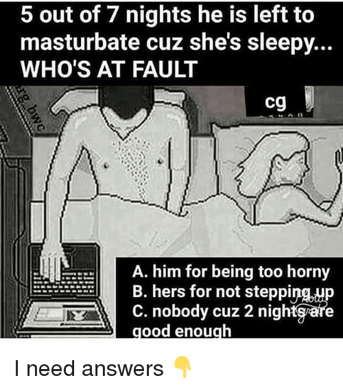 Hornyness: 5 out of 7 nights he is left to  masturbate cuz she's sleepy...  WHO'S AT FAULT  cg  A. him for being too horny  B. hers for not steppinup  C. nobody cuz 2 nightgare  ood enough I need answers 👇