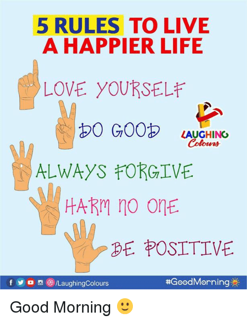 Life, Love, and Good Morning: 5 RULES TO LIVIE  A HAPPIER LIFE  LOVE YOURSELE  b0 G00 LAUGHING  Colours  ALWAYS FORGIVE  HARm no OnE  BE POSITIVE  fyo /LaughingColours  Good Morning 🙂