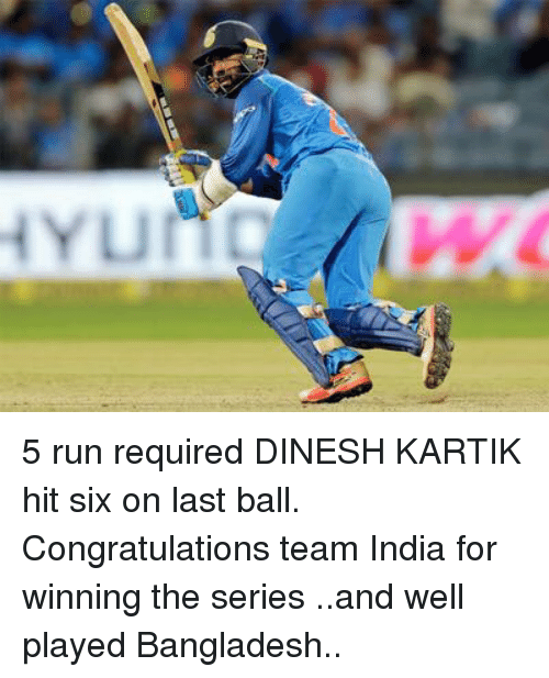 Run, Congratulations, and India: 5 run required DINESH KARTIK  hit six on last ball. Congratulations team India for winning the series ..and well played Bangladesh..