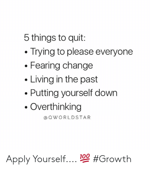 In The Past: 5 things to quit:  Trying to please everyone  Fearing change  Living in the past  Putting yourself down  Overthinking  @ Q WORLDSTAR Apply Yourself.... 💯 #Growth