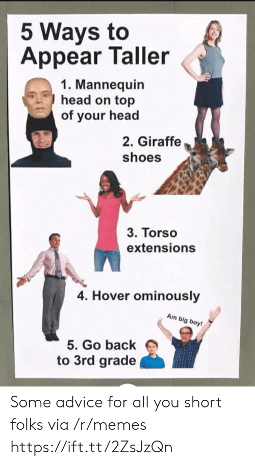 Giraffe: 5 Ways to  Appear Taller  1. Mannequin  head on top  of your head  2. Giraffe  shoes  3. Torso  extensions  4. Hover ominously  Am big boy!  5. Go back  to 3rd grade Some advice for all you short folks via /r/memes https://ift.tt/2ZsJzQn