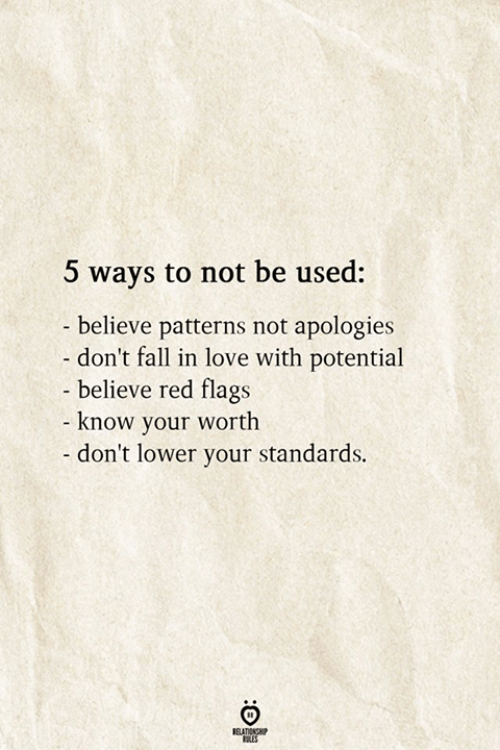 Fall, Love, and Red: 5 ways to not be used:  - believe patterns not apologies  don't fall in love with potential  - believe red flags  - know your worth  -don't lower your standards.  RELATIONSHIP  ES