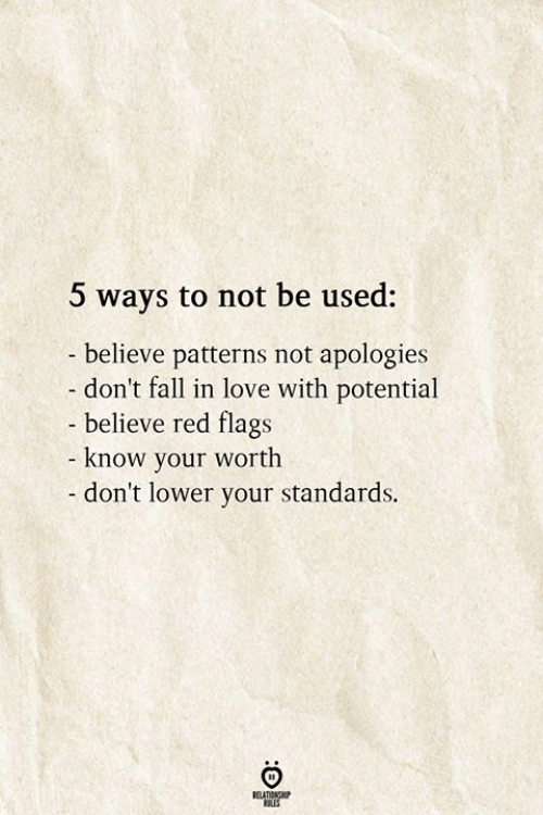 Fall, Love, and Red: 5 ways to not be used:  believe patterns not apologies  don't fall in love with potential  - believe red flags  know your worth  - don't lower your standards.  RELATIONSHIP