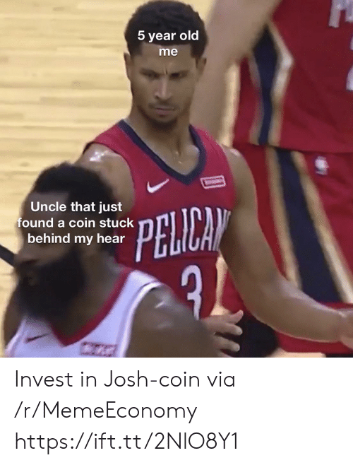 Old, Invest, and Via: 5 year old  me  Uncle that just  found a coin stuck  behind my hear  PELICAN Invest in Josh-coin via /r/MemeEconomy https://ift.tt/2NlO8Y1