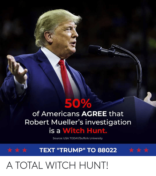 "Text, Today, and Trump: 50%  of Americans AGREE that  Robert Mueller's investigation  is a Witch Hunt.  Source: USA TODAY/Suffolk University  犬☆ ☆  TEXT ""TRUMP"" TO 88022 A TOTAL WITCH HUNT!"