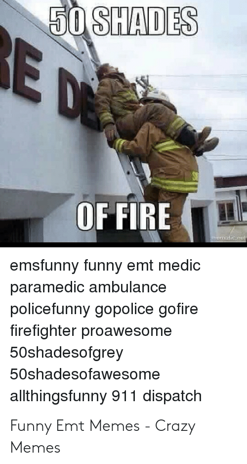 Emt Memes: 50 SHADES  E D  OF FIRE  memerticC0o  emsfunny funny emt medic  paramedic ambulance  policefunny gopolice gofire  firefighter proawesome  50shadesofgrey  50shadesofawesome  allthingsfunny 911 dispatch