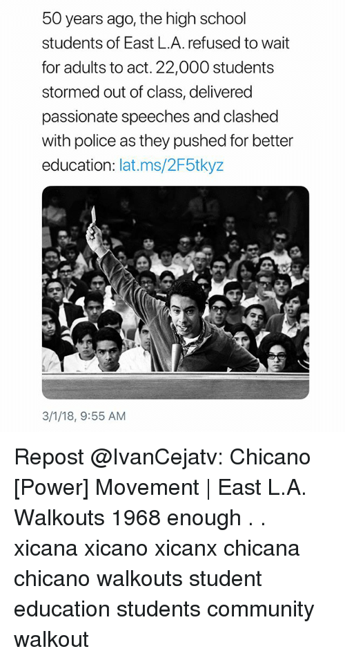 Community, Memes, and Police: 50 years ago, the high school  students of East L.A. refused to wait  for adults to act. 22,000 students  stormed out of class, delivered  passionate speeches and clashed  with police as they pushed for better  education: lat.ms/2F5tkyz  3/1/18, 9:55 AM Repost @IvanCejatv: Chicano [Power] Movement | East L.A. Walkouts 1968 enough . . xicana xicano xicanx chicana chicano walkouts student education students community walkout