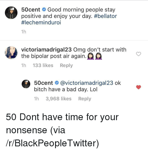 Bad, Bad Day, and Bitch: 50cent Good morning people stay  positive and enjoy your day. #bellator  #lechemind uro.  1h  victoriamadrigal23 Oma don't start with  the bipolar post air again.  1h 133 likes Reply  50cent @victoriamadrigal23 ok  bitch have a bad day. Lol  1h 3,968 likes Reply 50 Dont have time for your nonsense (via /r/BlackPeopleTwitter)