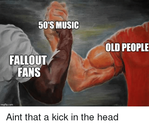 Head, Music, and Old People: 50'S MUSIC  OLD PEOPLE  FALLOUT  FANS  imgflip.com Aint that a kick in the head