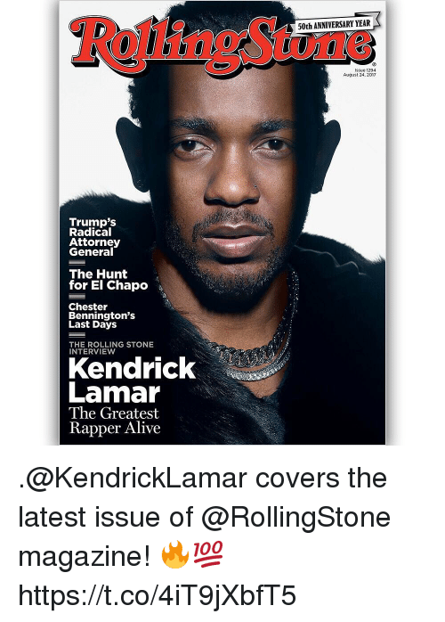 Generalization: 50th ANNIVERSARY YEAR  issue 1294  August 24, 2017  Trump's  Radical  Attorney  General  The Hunt  for El Chapo  Chester  Bennington's  Last Days  THE ROLLING STONE  INTERVIEW  Kendrick  Lamar  The Greatest  Rapper Alive .@KendrickLamar covers the latest issue of @RollingStone magazine! 🔥💯 https://t.co/4iT9jXbfT5