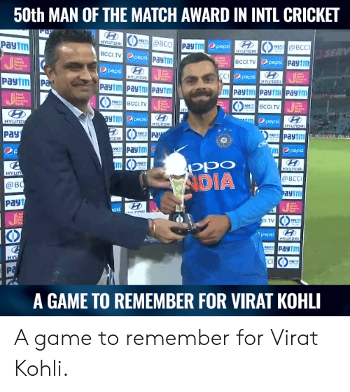 Intl: 50th MAN OF THE MATCH AWARD IN INTL CRICKET  Payim  UNDR  BCCI.TV  peps  paytm  Opeps  SERV  Paytm  O pepsi  paytm  D peps  PaytmP  BCCI.TV  BCCITV  HTT  pepsi  O pepsi  pays  Pa  peps  DIA  BCC  @B  aytm  payt  (0  I.TV  CO  pepsi  C0P  A GAME TO REMEMBER FOR VIRAT KOHLI A game to remember for Virat Kohli.