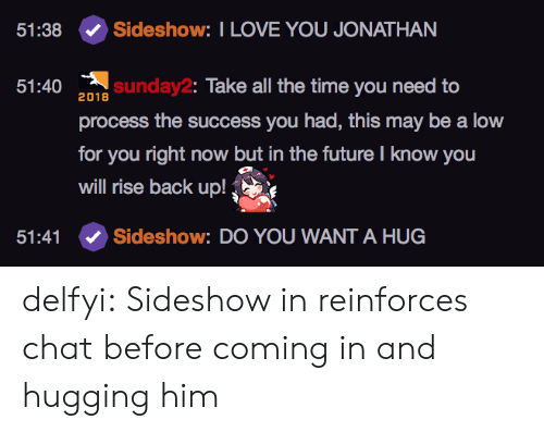 Future, Love, and Tumblr: 51:38  Sideshow: I LOVE YOU JONATHAN  51:40 2018  sunday2: Take all the time you need to  process the success you had, this may be a low  for you right now but in the future I know you  will rise back up!  51:41  Sideshow: DO YOU WANT A HUG delfyi:  Sideshow in reinforces chat before coming in and hugging him