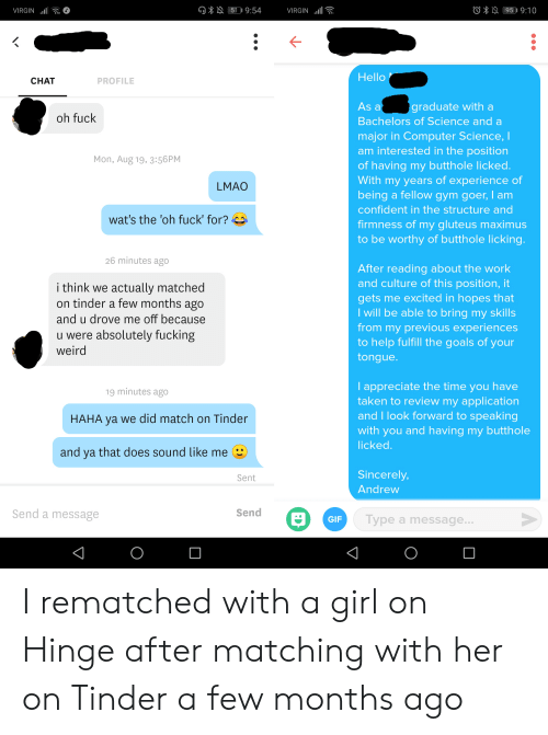 Fucking, Gif, and Goals: 51 9:54  95 9:10  VIRGIN  VIRGIN  Hello  CHAT  PROFILE  As a  graduate with a  oh fuck  Bachelors of Science and a  major in Computer Science, I  am interested in the position  of having my butthole licked.  With my years of experience of  being a fellow gym goer, I am  Mon, Aug 19, 3:56PM  LMAO  confident in the structure and  wat's the 'oh fuck' for?  firmness of my gluteus maximus  to be worthy of butthole licking.  26 minutes ago  After reading about the work  and culture of this position, it  i think we actually matched  on tinder a few months ago  gets me excited in hopes that  I will be able to bring my skills  from my previous experiences  to help fulfill the goals of your  and u drove me off because  u were absolutely fucking  weird  tongue.  I appreciate the time you have  taken to review my application  and I look forward to speaking  19 minutes ago  HAHA ya we did match on Tinder  with you and having my butthole  licked.  and ya that does sound like me  Sincerely,  Sent  Andrew  Send a message  Send  Type a message...  GIF I rematched with a girl on Hinge after matching with her on Tinder a few months ago