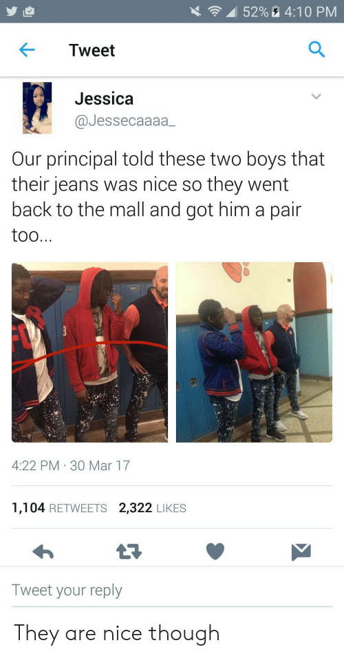 mall: 52%4:10 PM  Tweet  Jessica  @Jessecaaaa  Our principal told these two boys that  their jeans was nice so they went  back to the mall and got him a pair  too...  4:22 PM 30 Mar 17  1,104 RETWEETS 2,322 LIKES  Tweet your reply They are nice though