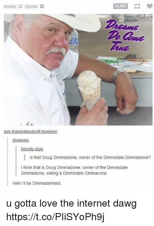 Doug, Internet, and Love: 52,697  Dreams  Do Come  Tue  dneaves  is that Doug Dimmadome, owner of the Dimmsdale Dimmadome?  I think that is Doug Dimmadome, owner of the Dimmsdale  Dimmadome, eating a Dimmsdale Dimmacone  Well I'll be Dimmadamned. u gotta love the internet dawg https://t.co/PIiSYoPh9j