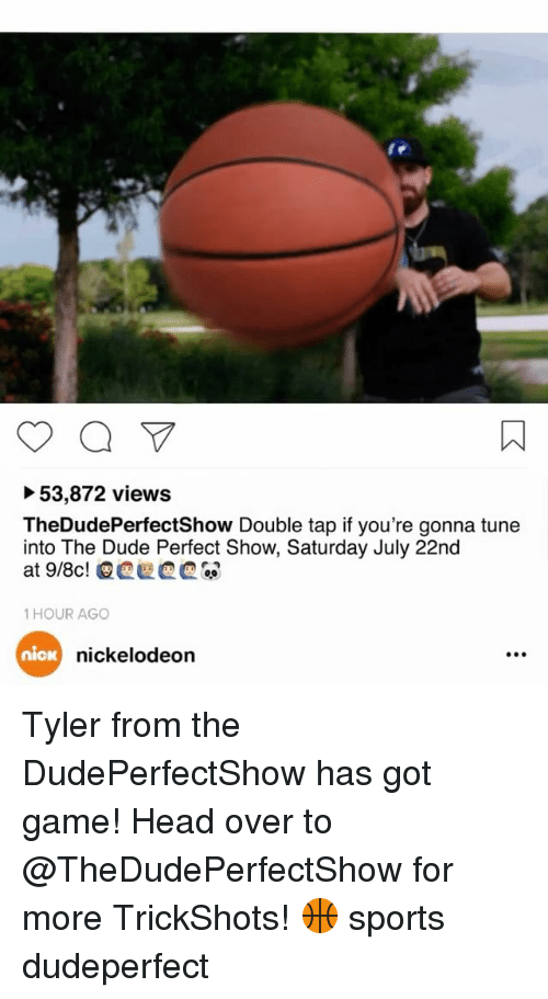Tuned Into: 53,872 views  TheDudePerfectShow Double tap if you're gonna tune  into The Dude Perfect Show, Saturday July 22nd  1 HOUR AGO  nica  nickelodeon Tyler from the DudePerfectShow has got game! Head over to @TheDudePerfectShow for more TrickShots! 🏀 sports dudeperfect
