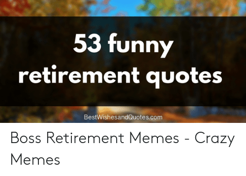 53 Funny Retirement Quotes BestWishesandQuotescom | Crazy ...
