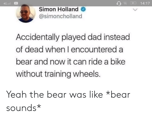 Dad, Yeah, and Bear: 54 14:17  Simon Holland  @simoncholland  Accidentally played dad instead  of dead when I encountered a  bear and now it can ride a bike  without training wheels. Yeah the bear was like *bear sounds*