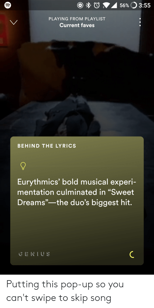 """Mentation: 56%O 3:55  PLAYING FROM PLAYLIST  Current faves  BEHIND THE LYRICS  Eurythmics' bold musical experi-  mentation culminated in """"Sweet  Dreams""""-the duo's biggest hit.  CENIUS Putting this pop-up so you can't swipe to skip song"""