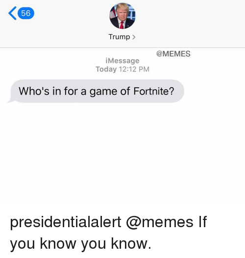 Trump Memes: 56  Trump  @MEMES  iMessage  Today 12:12 PM  Who's in for a game of Fortnite? presidentialalert @memes If you know you know.