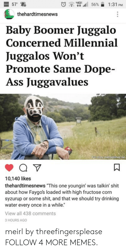 """Ass, Dank, and Dope: 57  4G  56%  1:31 PM  thehardtimesnews  Baby Boomer Juggalo  Concerned Millennial  Juggalos Won't  Promote Same Dope-  Ass Juggavalues  FUD story thehargtimes.net  10,140 likes  thehardtimesnews """"This one youngin' was talkin' shit  about how Faygo's loaded with high fructose corn  syzurup or some shit, and that we should try drinking  water every once in a while.""""  View all 438 comments  3 HOURS AGO  K meirl by threefingersplease FOLLOW 4 MORE MEMES."""