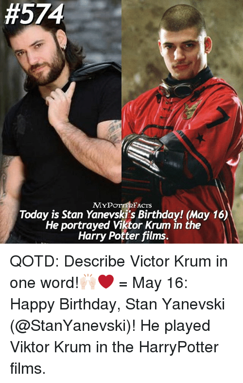 Stanning:  #574  FACTS  MYP  Today is Stan Yanevski's Birthday! May 16)  He portrayed Viktor Krum in the  Harry Potter films. QOTD: Describe Victor Krum in one word!🙌🏻❤️ = May 16: Happy Birthday, Stan Yanevski (@StanYanevski)! He played Viktor Krum in the HarryPotter films.