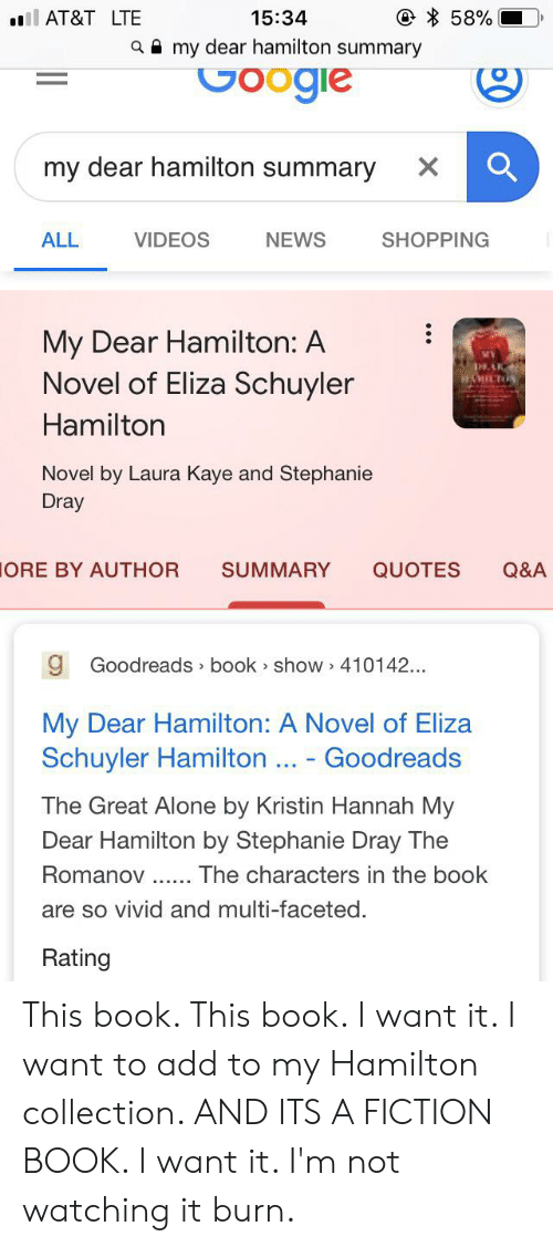 Kaye: 58%  l AT&T LTE  15:34  amy dear hamilton summary  Google  my dear hamilton summary  X  VIDEOS  SHOPPING  ALL  NEWS  My Dear Hamilton: A  Novel of Eliza Schuyler  AK  WMICTON  Hamilton  Novel by Laura Kaye and Stephanie  Dray  SUMMARY  QUOTES  Q&A  ORE BY AUTHOR  9 Goodreads book show 410142....  My Dear Hamilton: A Novel of Eliza  Schuyler Hamilton Goodreads  The Great Alone by Kristin Hannah My  Dear Hamilton by Stephanie Dray The  Romanov  The characters in the book  are so vivid and multi-faceted  Rating This book. This book. I want it. I want to add to my Hamilton collection. AND ITS A FICTION BOOK. I want it. I'm not watching it burn.