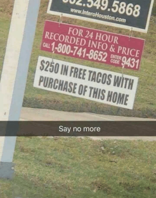 Free, Home, and Say No More: 5868  www.lnteroHouston.com  FOR 24 HOUR  RECORDED INFO&PRICE  CAL 1-800-741-8652 9431  ENTER  $250 IN FREE TACOS WITH  PURCHASE OF THIS HOME  Say no more