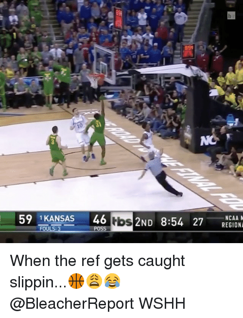 Memes, 🤖, and Tbs: 59 1 KANSAS  46  tbs  2ND 8:54 27 REGION  POSS  NCAA M When the ref gets caught slippin...🏀😩😂 @BleacherReport WSHH