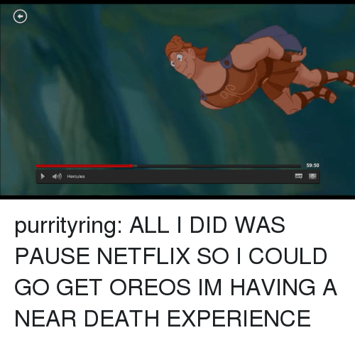 hercules: 59:50  Hercules purrityring:  ALL I DID WAS PAUSE NETFLIX SO I COULD GO GET OREOS IM HAVING A NEAR DEATH EXPERIENCE