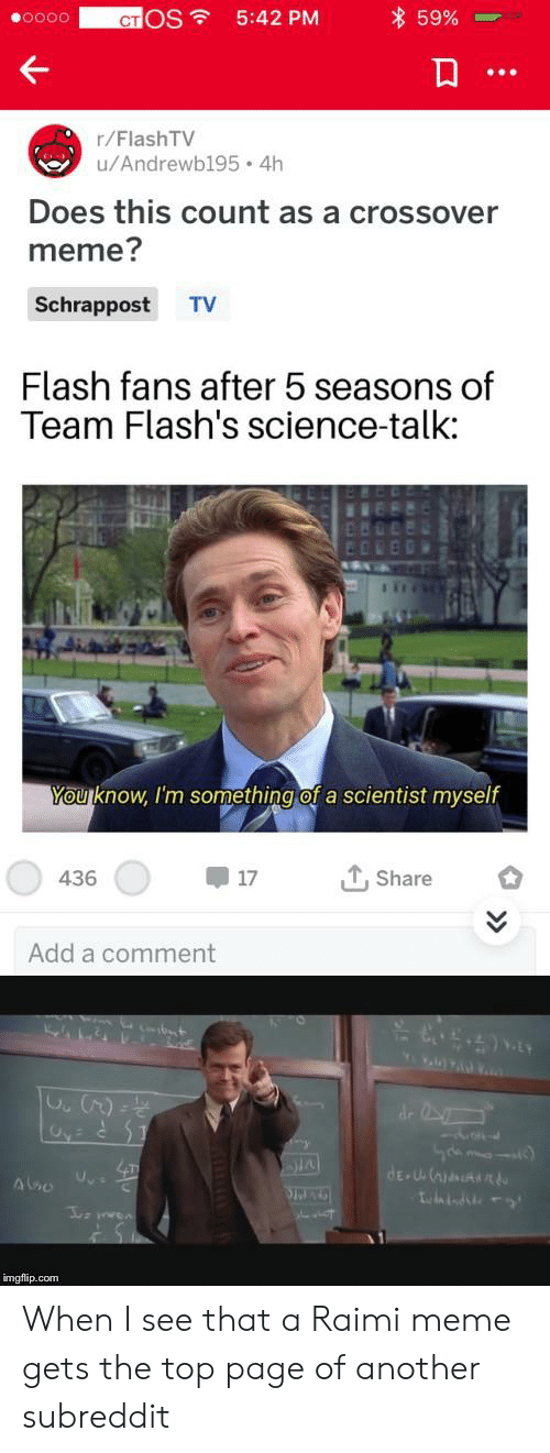 Meme, Science, and Flash: 59%  CTOS  5:42 PM  r/FlashTV  u/Andrewb195 4h  Does this count as a crossover  meme?  Schrappost  TV  Flash fans after 5 seasons of  Team Flash's science-talk:  You know, I'm something of a scientist myself  436  17  Share  Add a comment  de  dE U  indste  imgflip.com When I see that a Raimi meme gets the top page of another subreddit