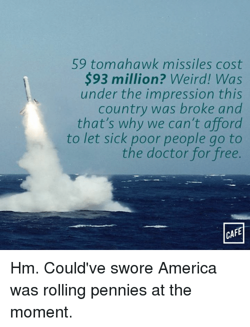 Tomahawked: 59 tomahawk missiles cost  93 million? Weird! Was  under the impression this  country was broke and  that's why we can't afford  to let sick poor people go to  the doctor for free.  CAFE Hm. Could've swore America was rolling pennies at the moment.