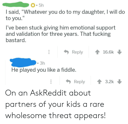 """Fucking, Kids, and Wholesome: 5h  I said, """"Whatever you do to my daughter, I will do  to you.""""  I've been stuck giving him emotional support  and validation for three years. That fucking  bastard.  Reply  16.6k  3h  He played you like a fiddle.  Reply  3.2k On an AskReddit about partners of your kids a rare wholesome threat appears!"""